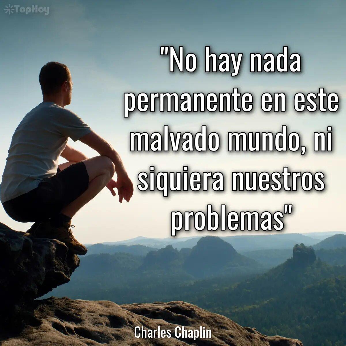 No hay nada permanente en este malvado mundo, ni siquiera nuestros problemas.