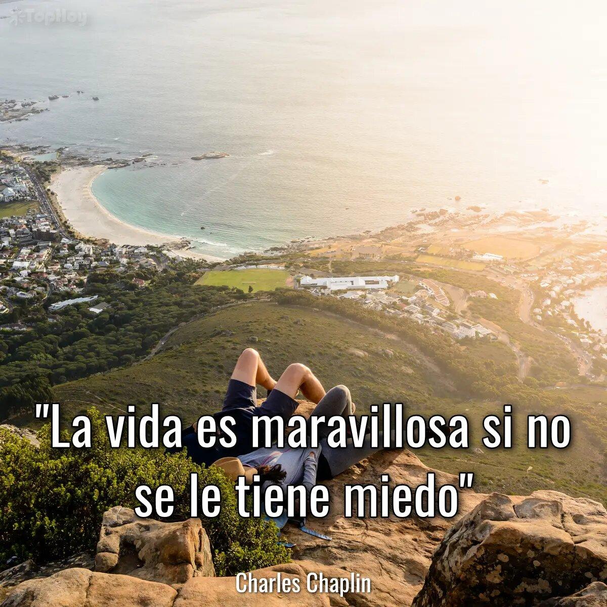 La vida es maravillosa si no se le tiene miedo.