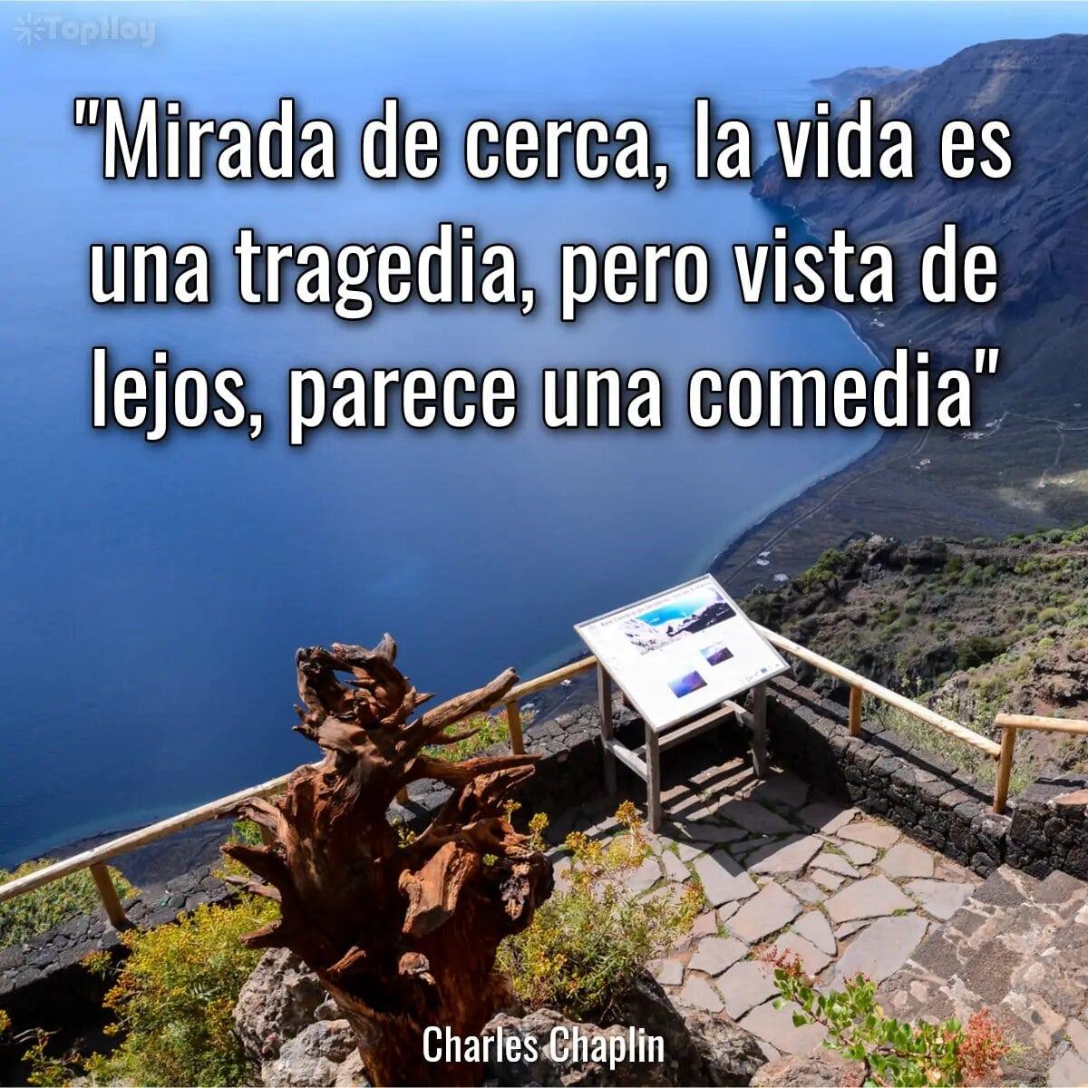 Mirada de cerca, la vida es una tragedia, pero vista de lejos, parece una comedia.
