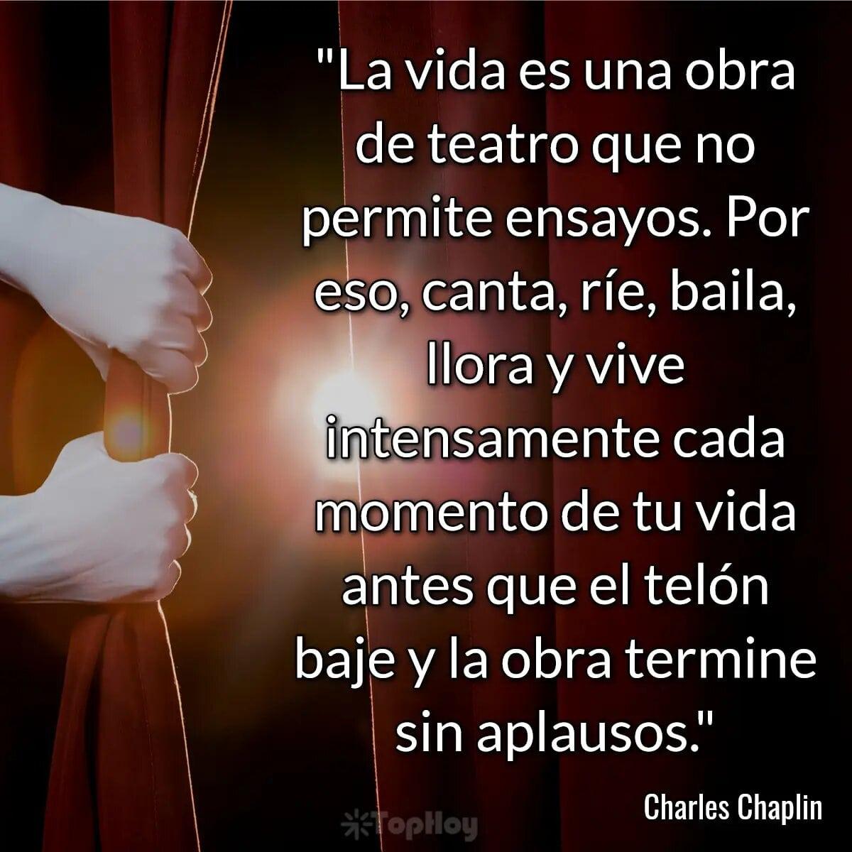 La vida es una obra de teatro que no permite ensayos. Por eso, canta, ríe, baila, llora y vive intensamente cada momento de tu vida antes que el telón baje y la obra termine sin aplausos.